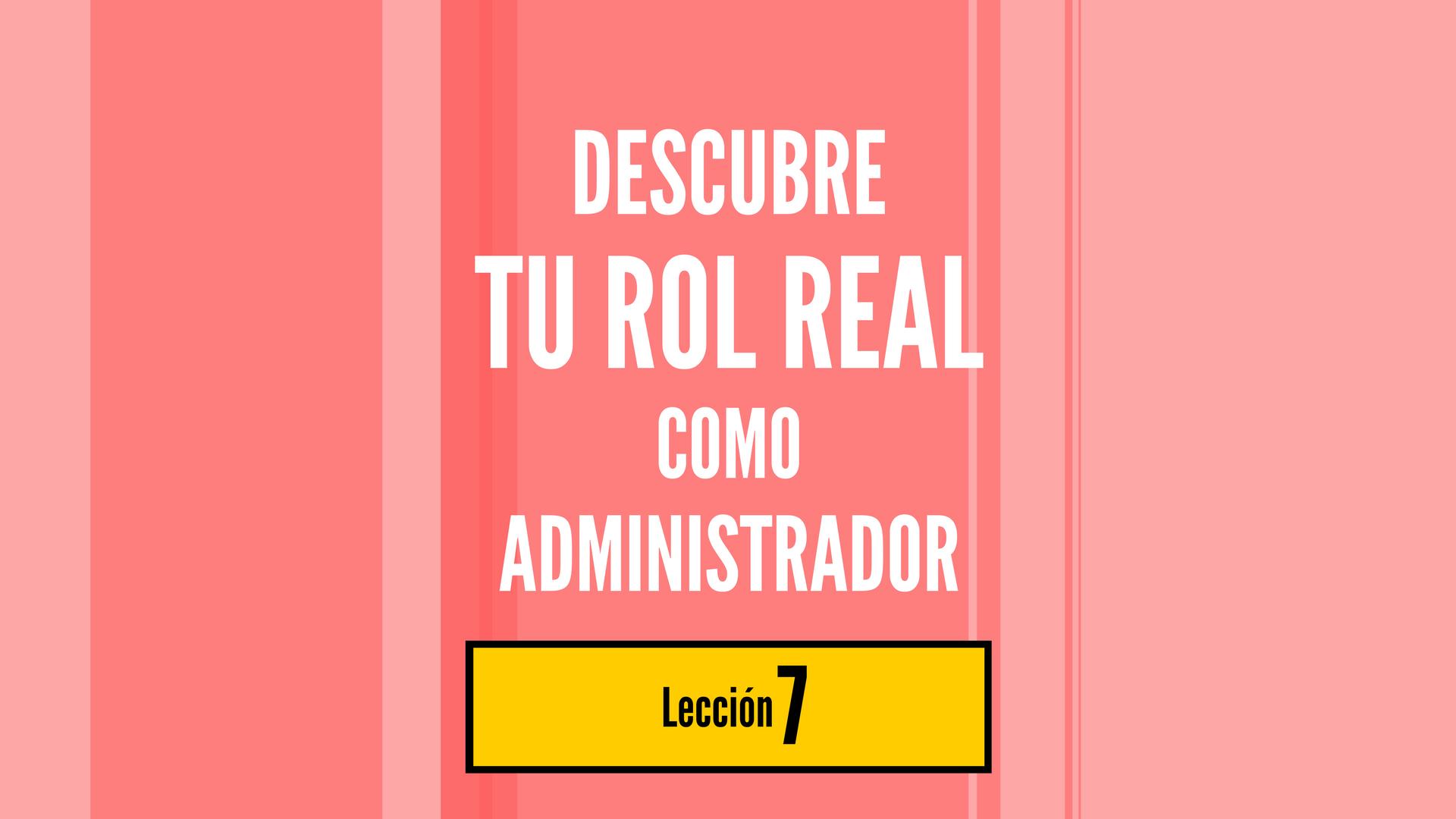 Descubre Tu Rol Real Como Administrador, lección 7