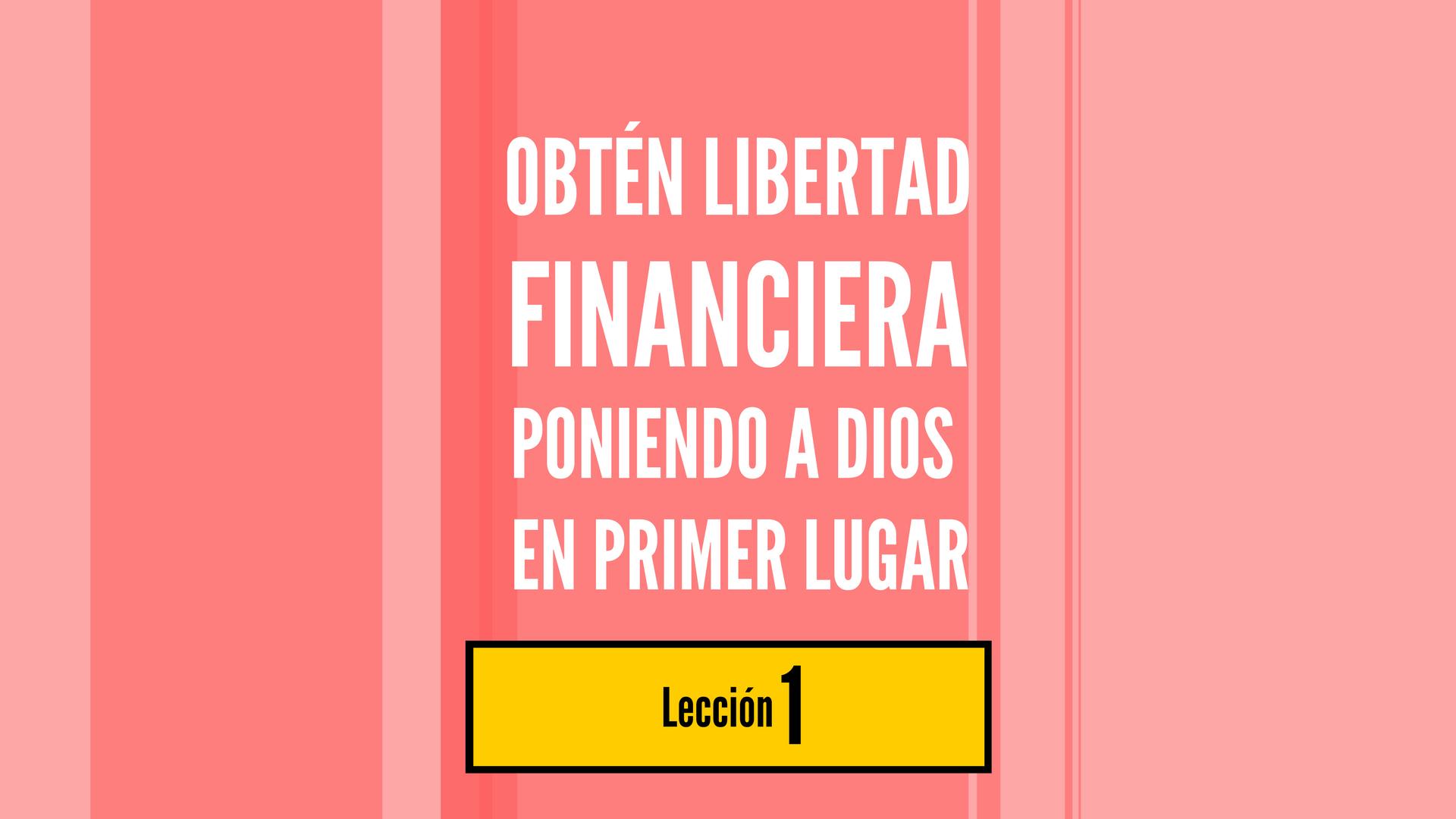 Obtén Libertad Financiera Poniendo a Dios en Primer Lugar, lección 1